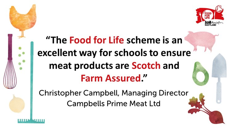 """The Food for Life scheme is an excellent way for schools to ensure meat products are Scotch and Farm Assured."" Christopher Campbell, Managing Director, Campbells Prime Meat Ltd"