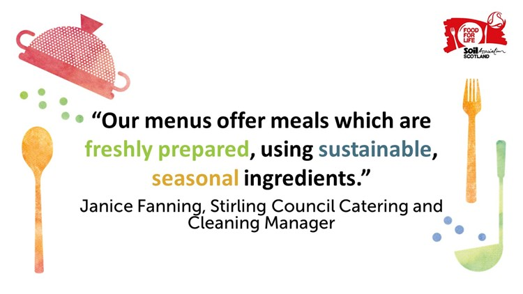 """Our menus offer meals which are freshly prepared, using sustainable, seasonal ingredients"" - Janice Fanning, Stirling Council Catering and Cleaning Manager"